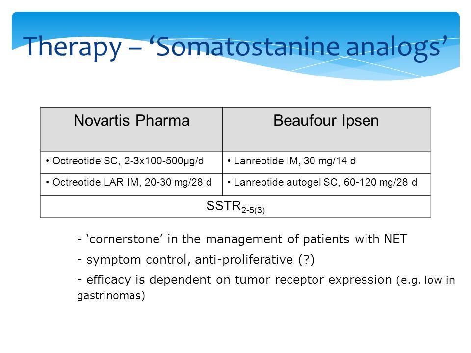Somatostatin analogs (SSAs) Novartis PharmaBeaufour Ipsen Octreotide SC, 2-3x100-500µg/d Lanreotide IM, 30 mg/14 d Octreotide LAR IM, 20-30 mg/28 d Lanreotide autogel SC, 60-120 mg/28 d SSTR 2-5(3) - 'cornerstone' in the management of patients with NET - symptom control, anti-proliferative (?) - efficacy is dependent on tumor receptor expression (e.g.