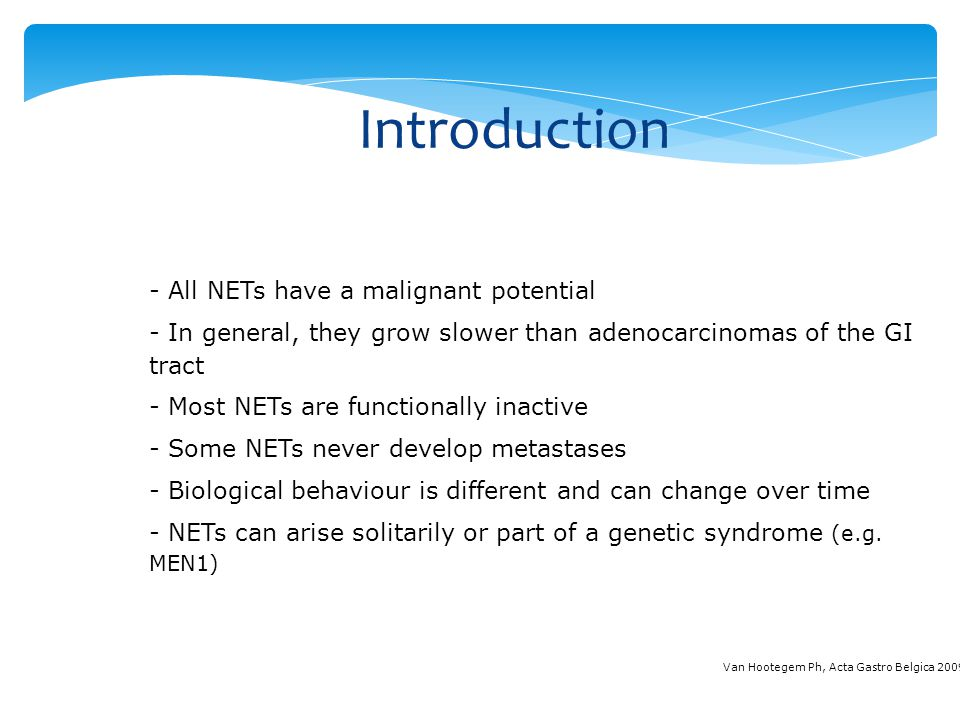 Introduction - All NETs have a malignant potential - In general, they grow slower than adenocarcinomas of the GI tract - Most NETs are functionally in