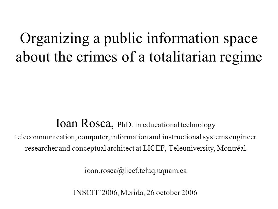 Organizing a public information space about the crimes of a totalitarian regime Ioan Rosca, PhD.