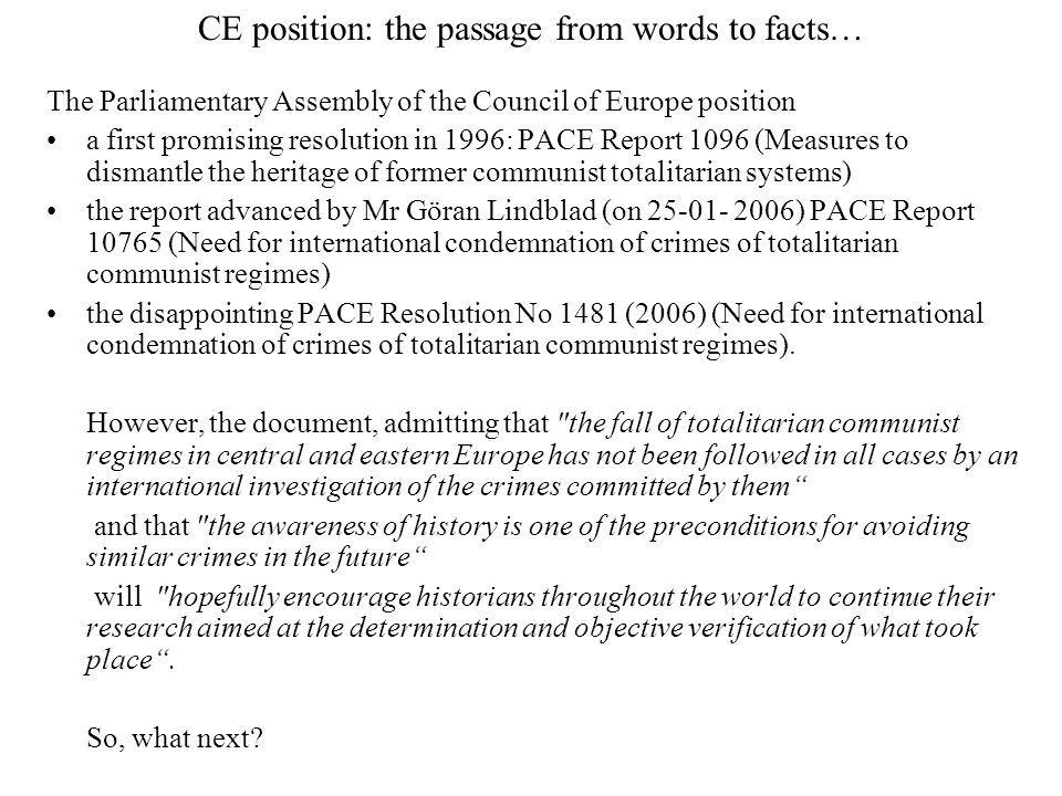 CE position: the passage from words to facts… The Parliamentary Assembly of the Council of Europe position a first promising resolution in 1996: PACE Report 1096 (Measures to dismantle the heritage of former communist totalitarian systems) the report advanced by Mr Göran Lindblad (on 25-01- 2006) PACE Report 10765 (Need for international condemnation of crimes of totalitarian communist regimes) the disappointing PACE Resolution No 1481 (2006) (Need for international condemnation of crimes of totalitarian communist regimes).