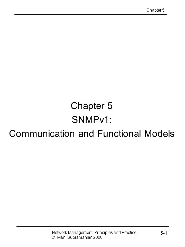 Chapter 5 SNMPv1: Communication and Functional Models Network Management: Principles and Practice © Mani Subramanian 2000 5-1 Chapter 5
