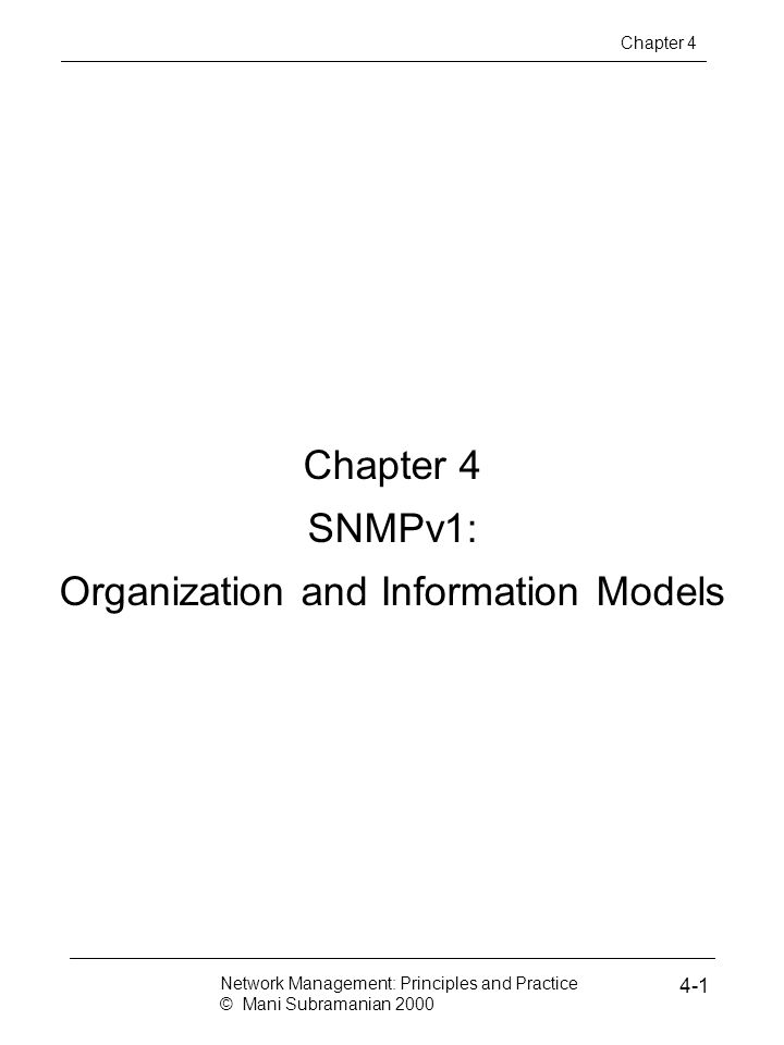 Chapter 4 SNMPv1: Organization and Information Models Network Management: Principles and Practice © Mani Subramanian 2000 4-1 Chapter 4