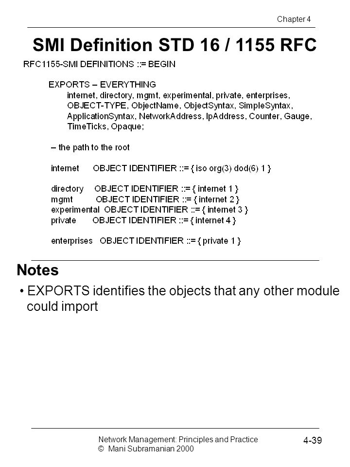 Notes SMI Definition STD 16 / 1155 RFC EXPORTS identifies the objects that any other module could import Network Management: Principles and Practice ©