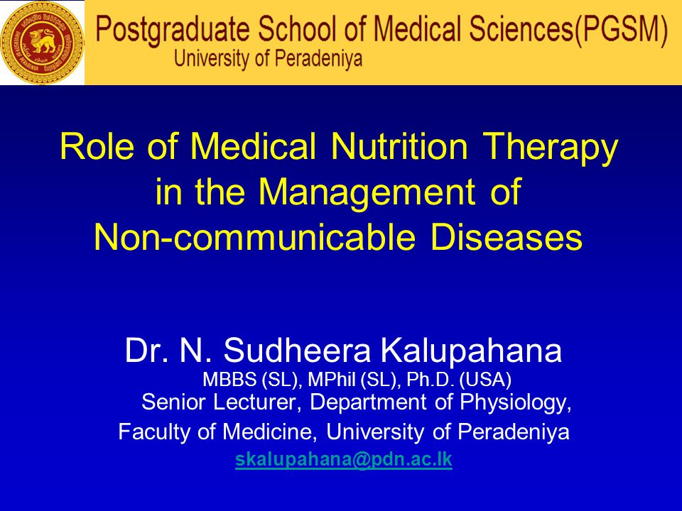 Role of Medical Nutrition Therapy in the Management of Non-communicable Diseases Dr. N. Sudheera Kalupahana MBBS (SL), MPhil (SL), Ph.D. (USA) Senior