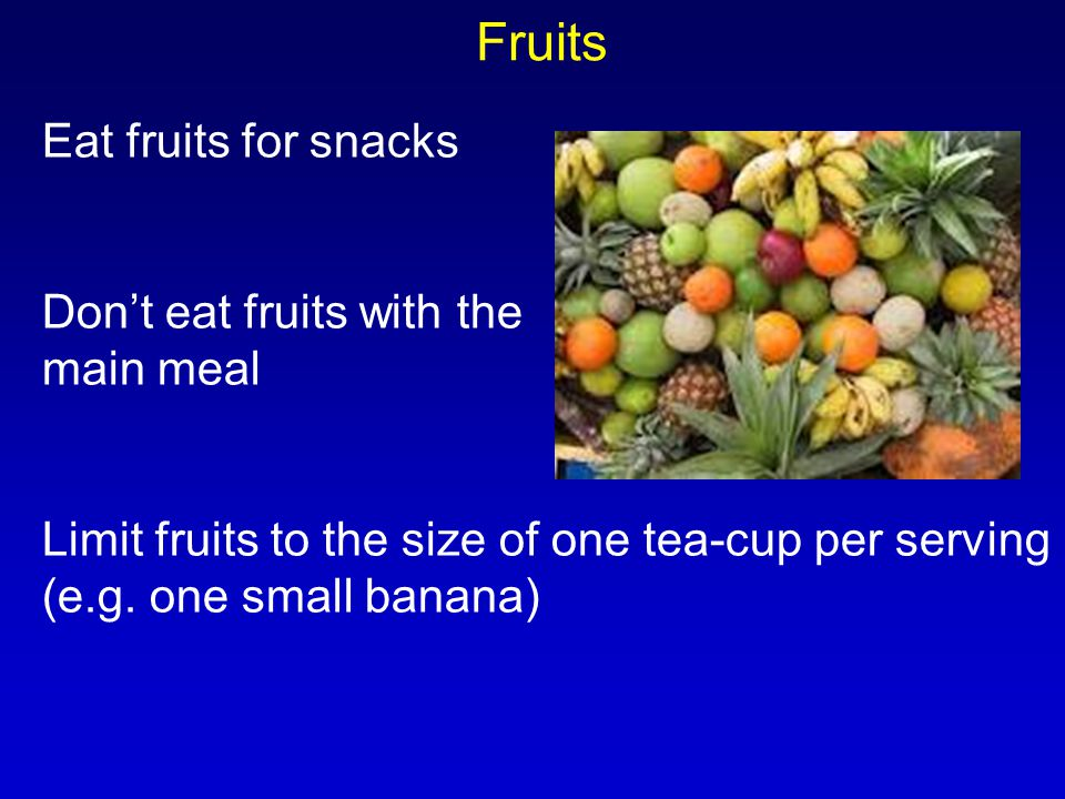 Eat fruits for snacks Don't eat fruits with the main meal Limit fruits to the size of one tea-cup per serving (e.g. one small banana) Fruits