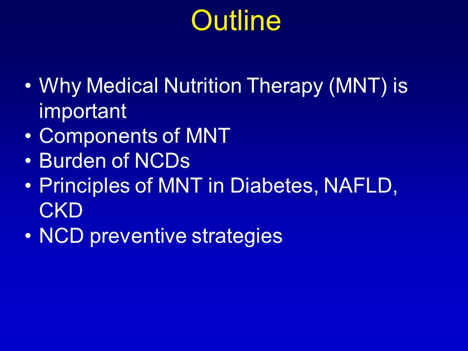 Why Medical Nutrition Therapy (MNT) is important Components of MNT Burden of NCDs Principles of MNT in Diabetes, NAFLD, CKD NCD preventive strategies Outline