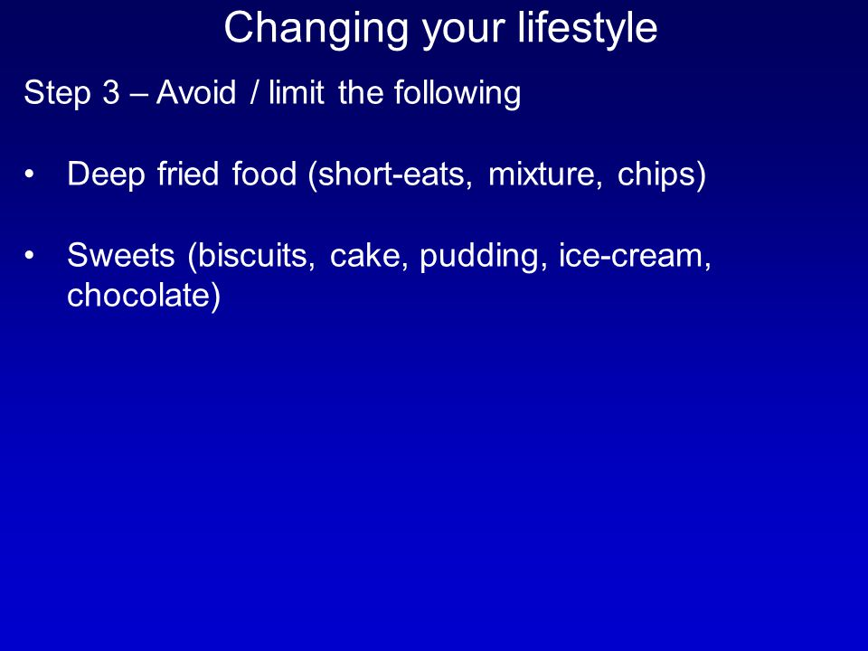 Step 3 – Avoid / limit the following Deep fried food (short-eats, mixture, chips) Sweets (biscuits, cake, pudding, ice-cream, chocolate) Changing your
