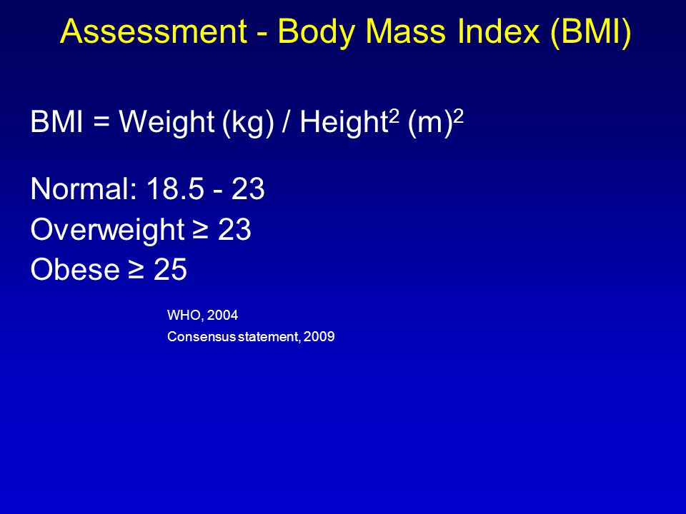 Assessment - Body Mass Index (BMI) BMI = Weight (kg) / Height 2 (m) 2 Normal: 18.5 - 23 Overweight ≥ 23 Obese ≥ 25 WHO, 2004 Consensus statement, 2009