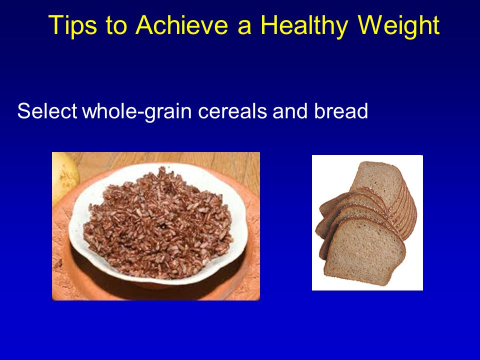 Select whole-grain cereals and bread Tips to Achieve a Healthy Weight