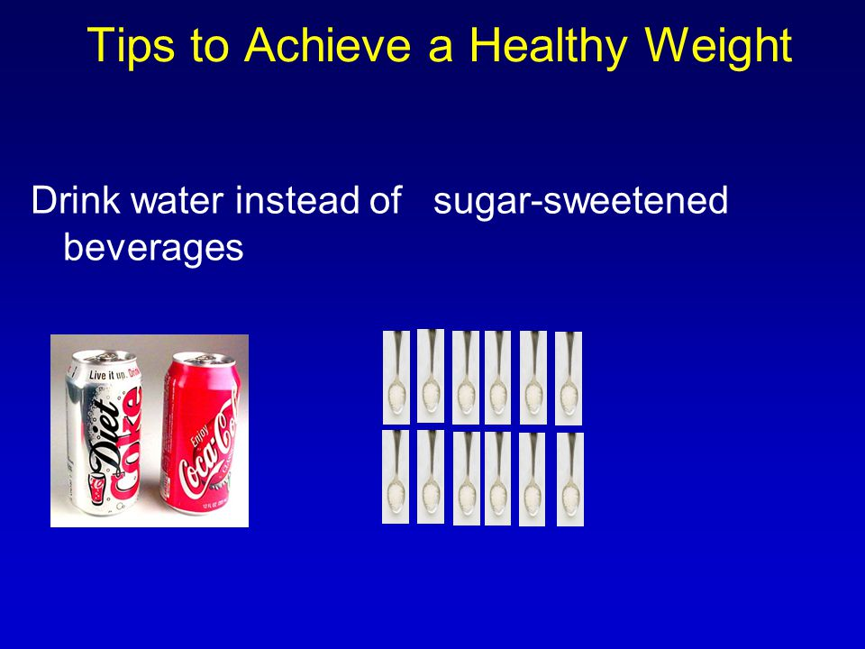 Drink water instead of sugar-sweetened beverages Tips to Achieve a Healthy Weight