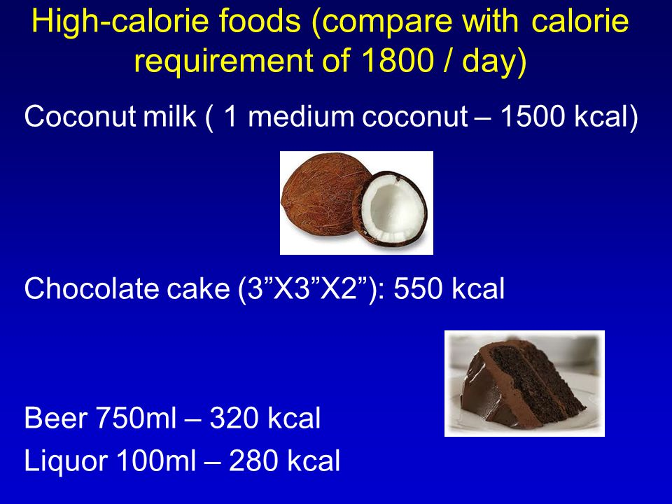 Coconut milk ( 1 medium coconut – 1500 kcal) Chocolate cake (3 X3 X2 ): 550 kcal Beer 750ml – 320 kcal Liquor 100ml – 280 kcal High-calorie foods (compare with calorie requirement of 1800 / day)