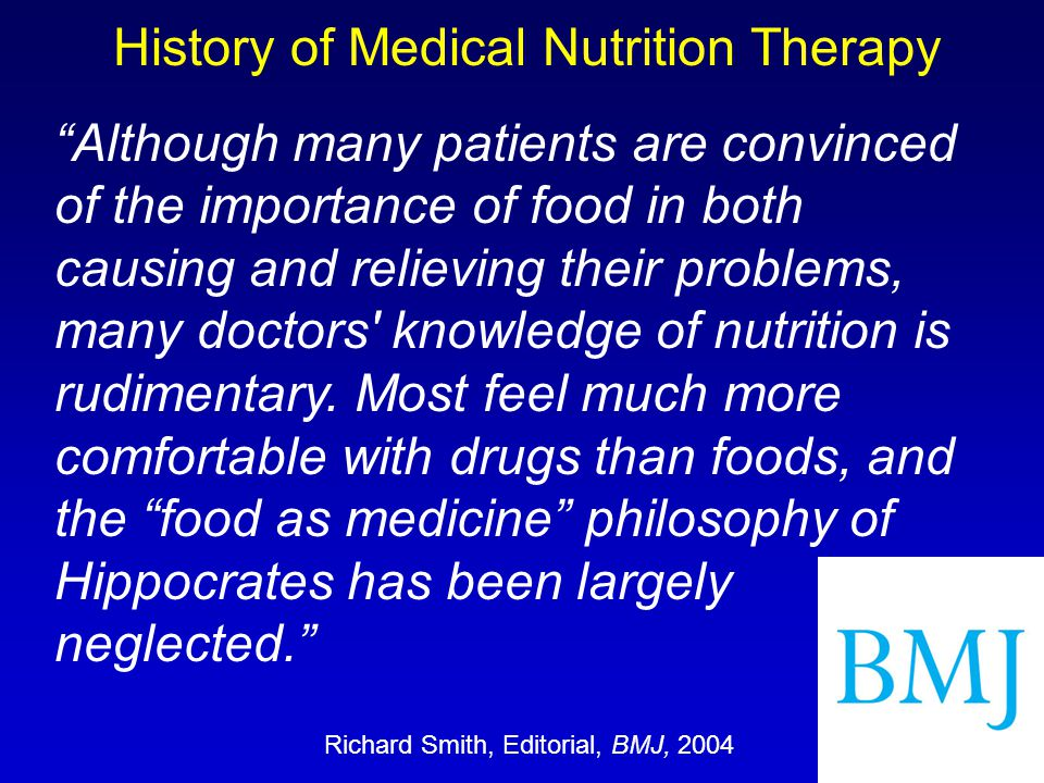 "History of Medical Nutrition Therapy Richard Smith, Editorial, BMJ, 2004 ""Although many patients are convinced of the importance of food in both causi"