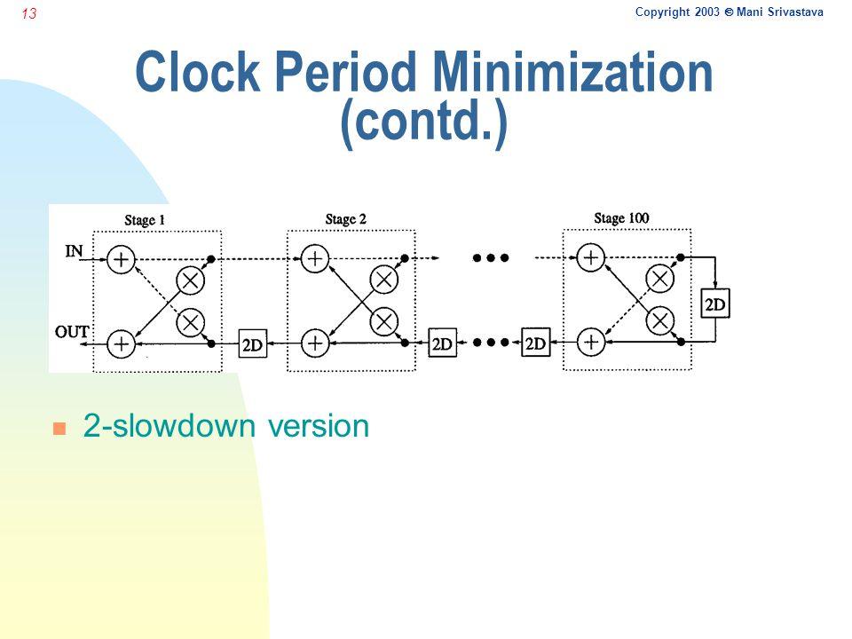 Copyright 2003  Mani Srivastava 13 Clock Period Minimization (contd.) n 2-slowdown version