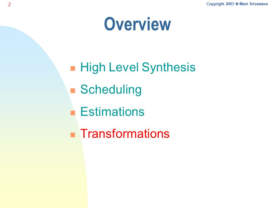Copyright 2003  Mani Srivastava 2 Overview n High Level Synthesis n Scheduling n Estimations n Transformations