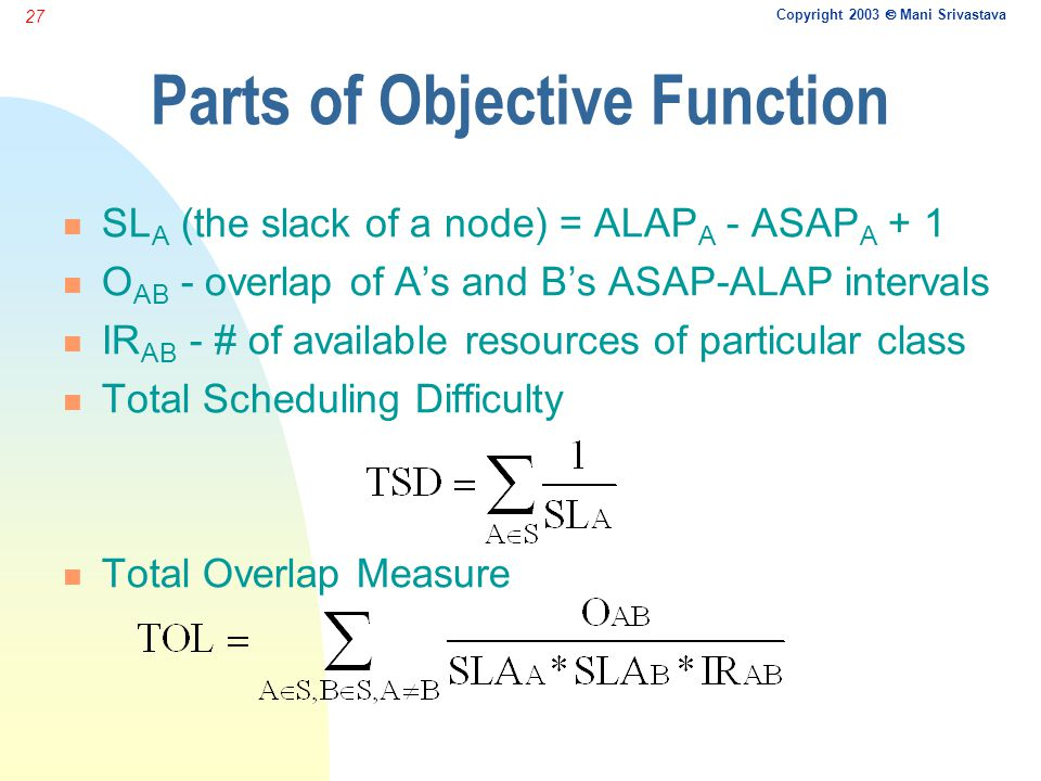 Copyright 2003  Mani Srivastava 27 Parts of Objective Function n SL A (the slack of a node) = ALAP A - ASAP A + 1 n O AB - overlap of A's and B's ASAP-ALAP intervals n IR AB - # of available resources of particular class n Total Scheduling Difficulty n Total Overlap Measure