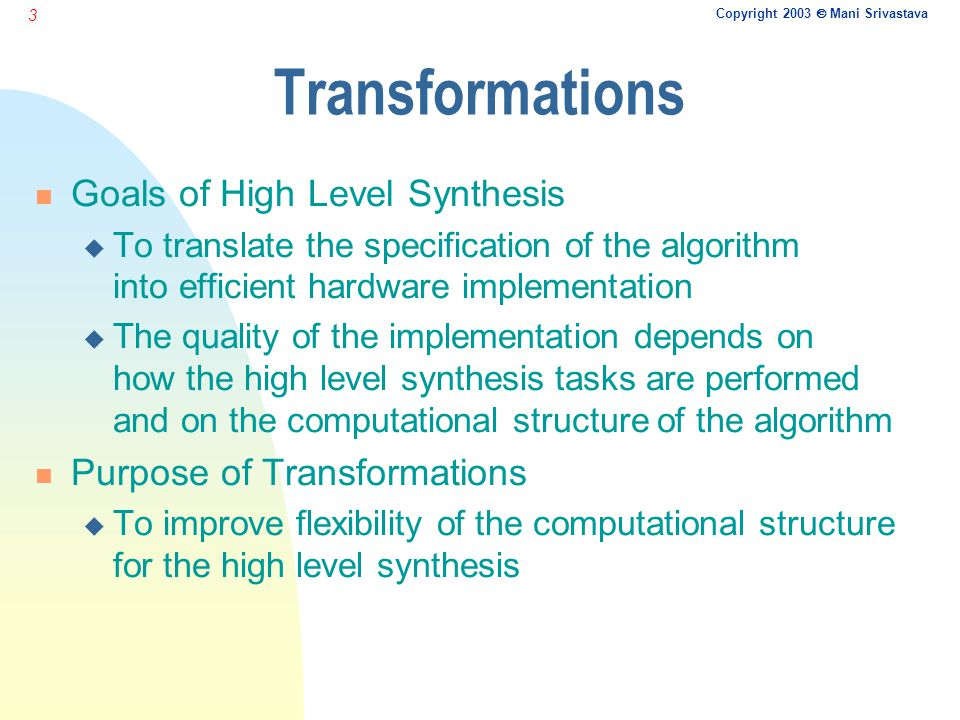 Copyright 2003  Mani Srivastava 3 Transformations n Goals of High Level Synthesis u To translate the specification of the algorithm into efficient ha