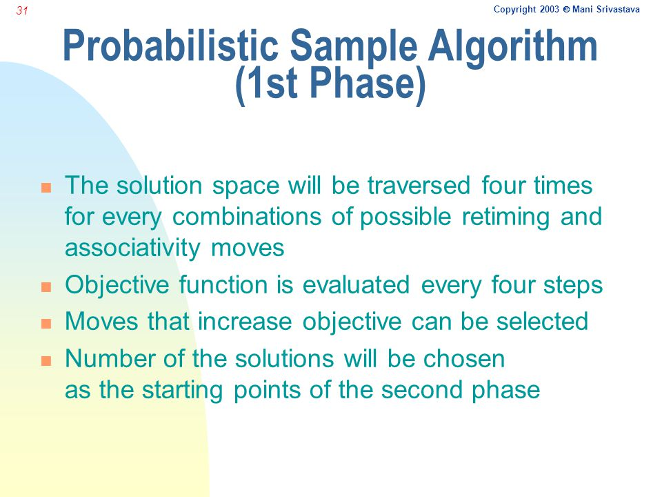 Copyright 2003  Mani Srivastava 31 Probabilistic Sample Algorithm (1st Phase) n The solution space will be traversed four times for every combinations of possible retiming and associativity moves n Objective function is evaluated every four steps n Moves that increase objective can be selected n Number of the solutions will be chosen as the starting points of the second phase
