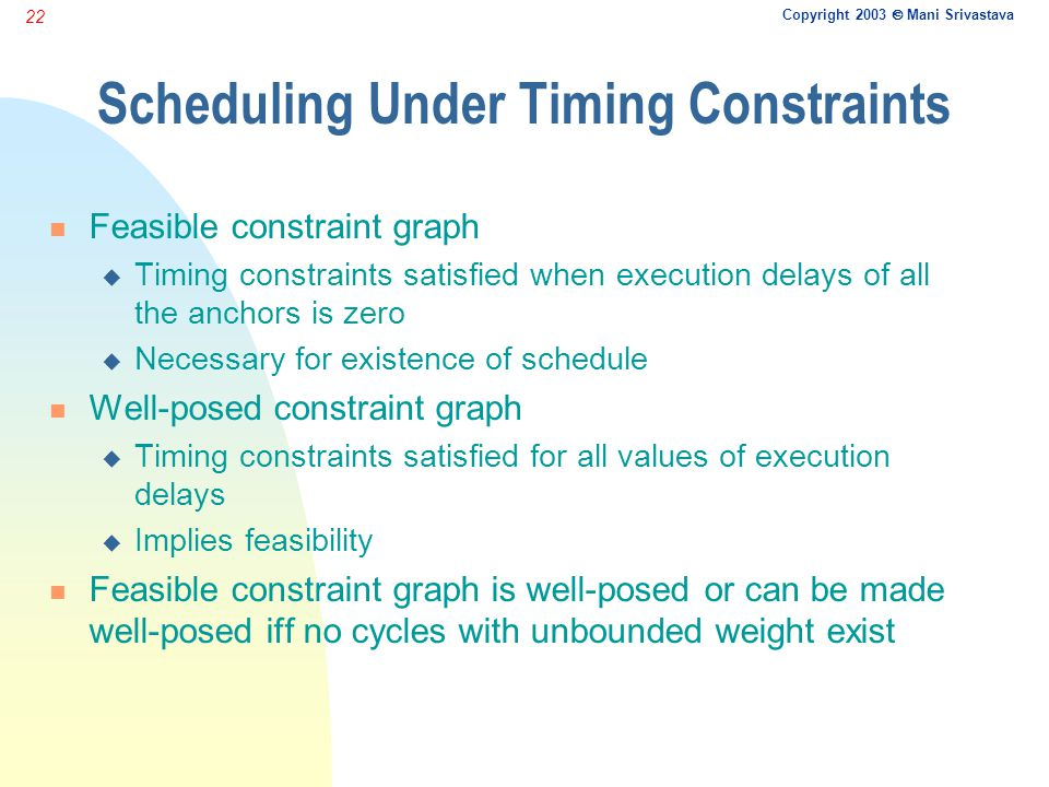 Copyright 2003  Mani Srivastava 22 Scheduling Under Timing Constraints n Feasible constraint graph u Timing constraints satisfied when execution delays of all the anchors is zero u Necessary for existence of schedule n Well-posed constraint graph u Timing constraints satisfied for all values of execution delays u Implies feasibility n Feasible constraint graph is well-posed or can be made well-posed iff no cycles with unbounded weight exist