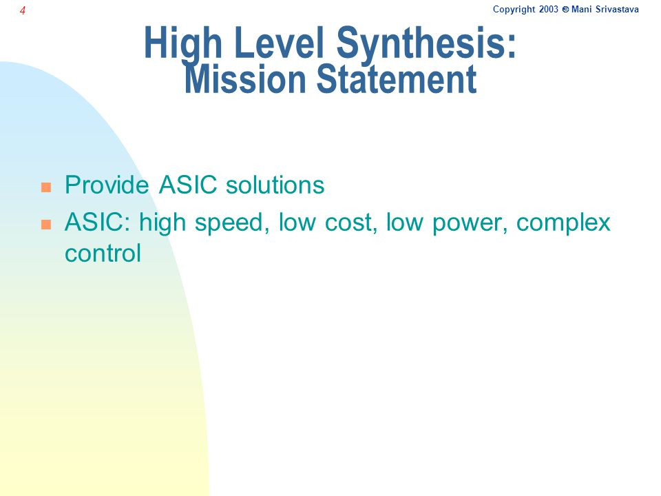 Copyright 2003  Mani Srivastava 4 High Level Synthesis: Mission Statement n Provide ASIC solutions n ASIC: high speed, low cost, low power, complex control