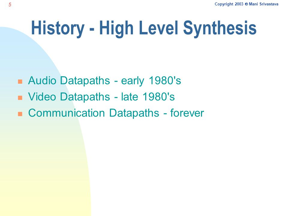 Copyright 2003  Mani Srivastava 5 History - High Level Synthesis n Audio Datapaths - early 1980 s n Video Datapaths - late 1980 s n Communication Datapaths - forever