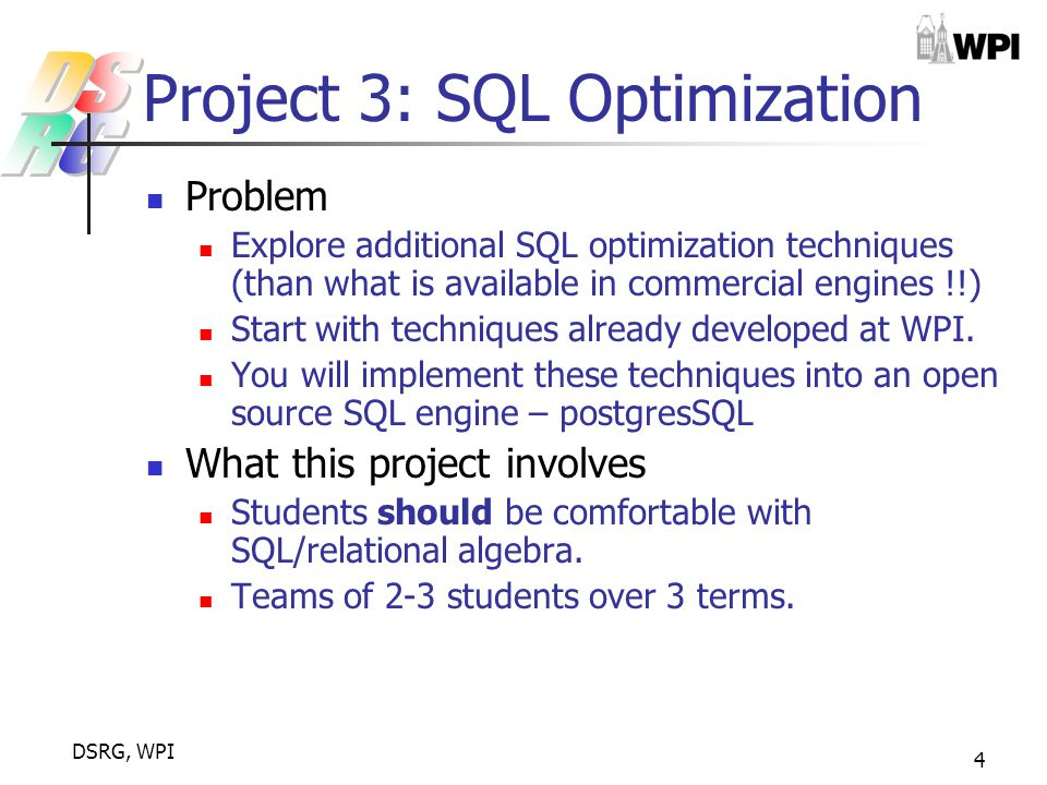DSRG, WPI 4 Project 3: SQL Optimization Problem Explore additional SQL optimization techniques (than what is available in commercial engines !!) Start with techniques already developed at WPI.
