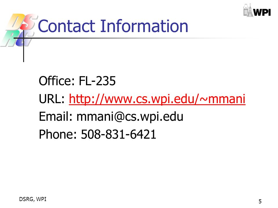 DSRG, WPI 5 Contact Information Office: FL-235 URL: http://www.cs.wpi.edu/~mmanihttp://www.cs.wpi.edu/~mmani Email: mmani@cs.wpi.edu Phone: 508-831-6421