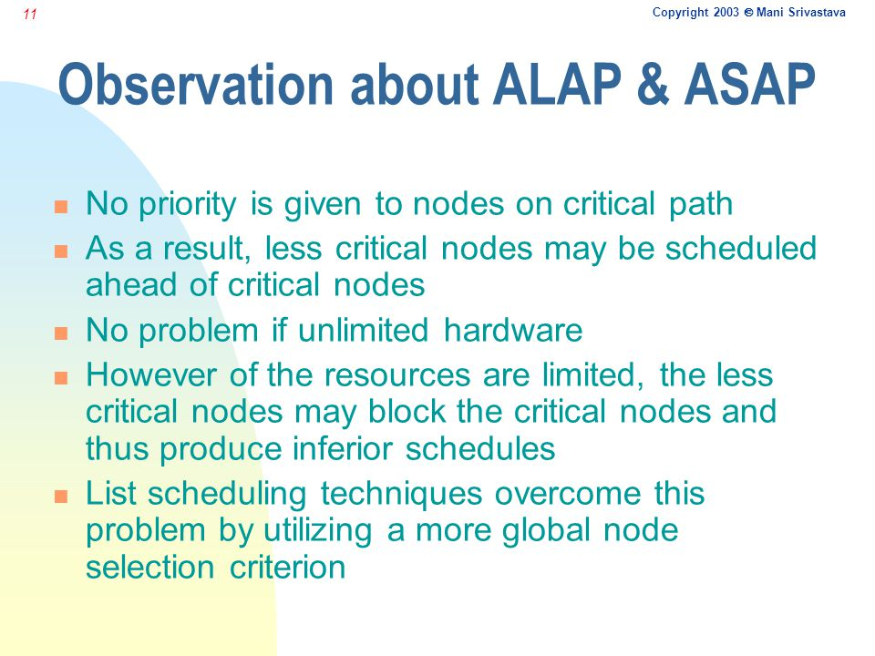 Copyright 2003  Mani Srivastava 11 Observation about ALAP & ASAP n No priority is given to nodes on critical path n As a result, less critical nodes