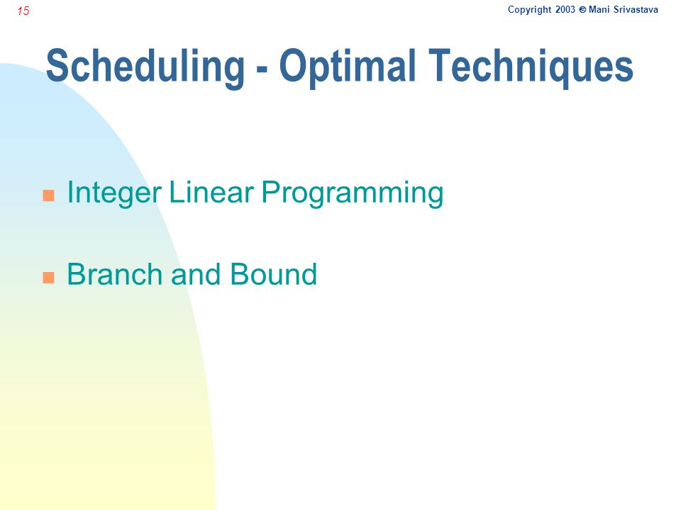 Copyright 2003  Mani Srivastava 15 Scheduling - Optimal Techniques n Integer Linear Programming n Branch and Bound