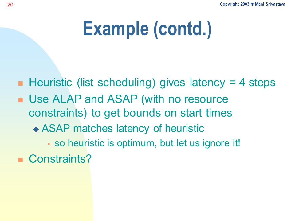 Copyright 2003  Mani Srivastava 26 Example (contd.) n Heuristic (list scheduling) gives latency = 4 steps n Use ALAP and ASAP (with no resource const