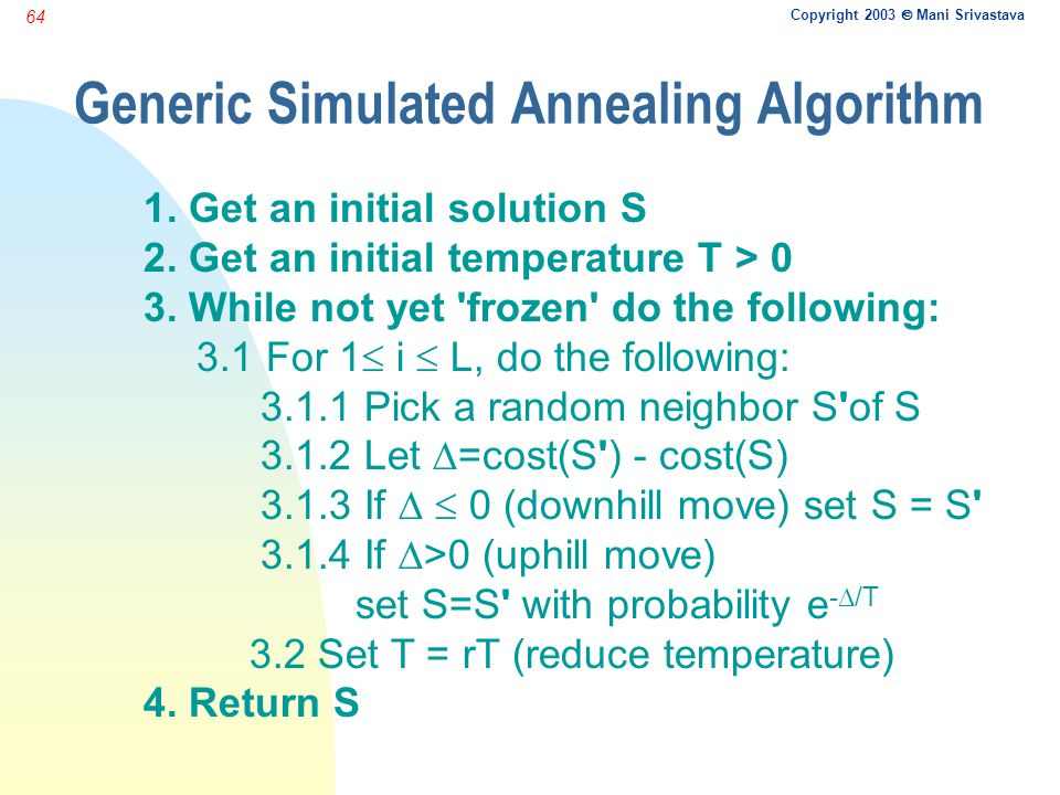 Copyright 2003  Mani Srivastava 64 Generic Simulated Annealing Algorithm 1. Get an initial solution S 2. Get an initial temperature T > 0 3. While no