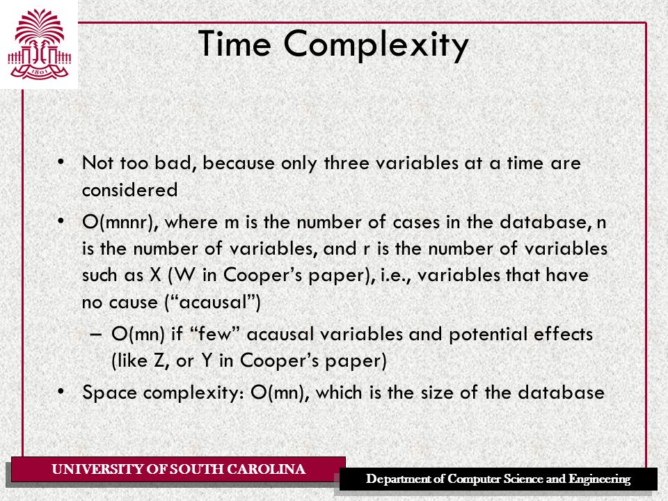 UNIVERSITY OF SOUTH CAROLINA Department of Computer Science and Engineering Time Complexity Not too bad, because only three variables at a time are considered O(mnnr), where m is the number of cases in the database, n is the number of variables, and r is the number of variables such as X (W in Cooper's paper), i.e., variables that have no cause ( acausal ) –O(mn) if few acausal variables and potential effects (like Z, or Y in Cooper's paper) Space complexity: O(mn), which is the size of the database