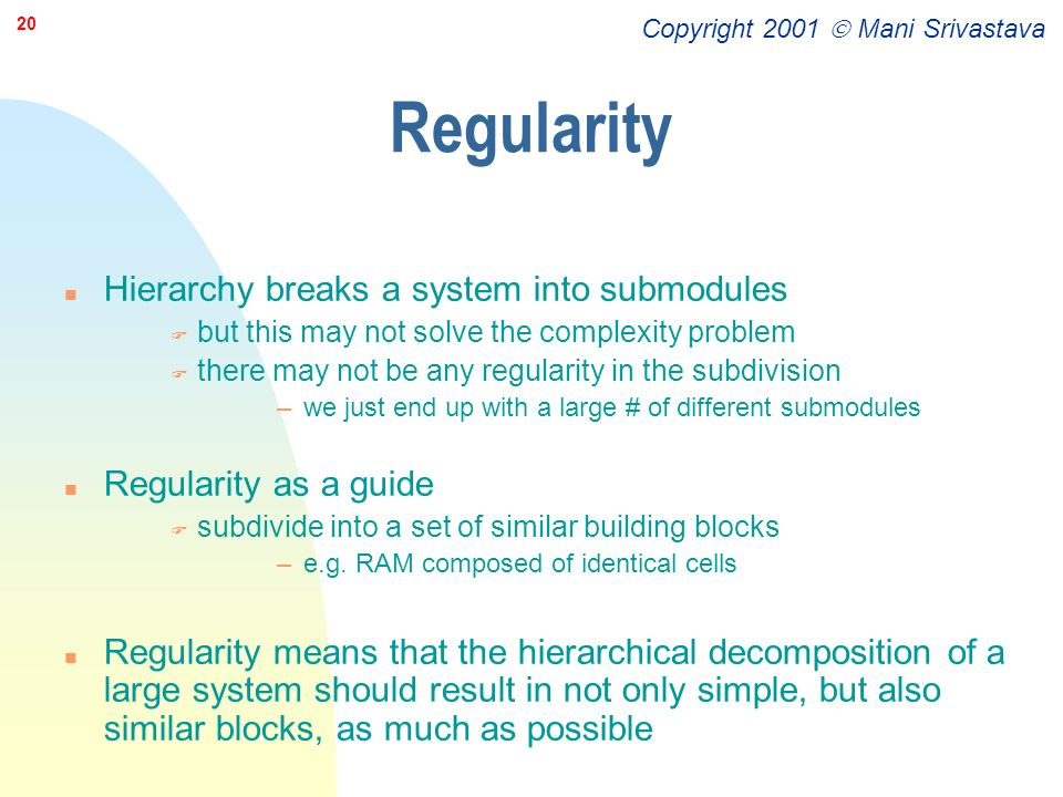 Copyright 2001  Mani Srivastava 20 Regularity n Hierarchy breaks a system into submodules F but this may not solve the complexity problem F there may