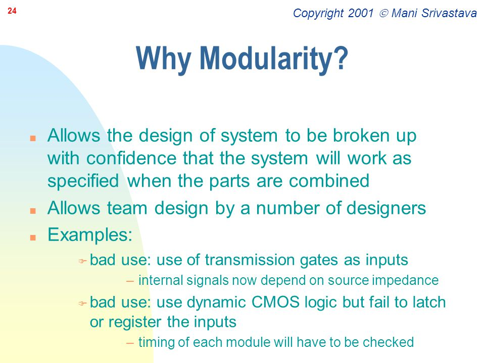 Copyright 2001  Mani Srivastava 24 Why Modularity? n Allows the design of system to be broken up with confidence that the system will work as specifi