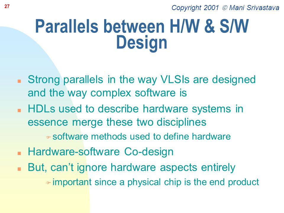 Copyright 2001  Mani Srivastava 27 Parallels between H/W & S/W Design n Strong parallels in the way VLSIs are designed and the way complex software i