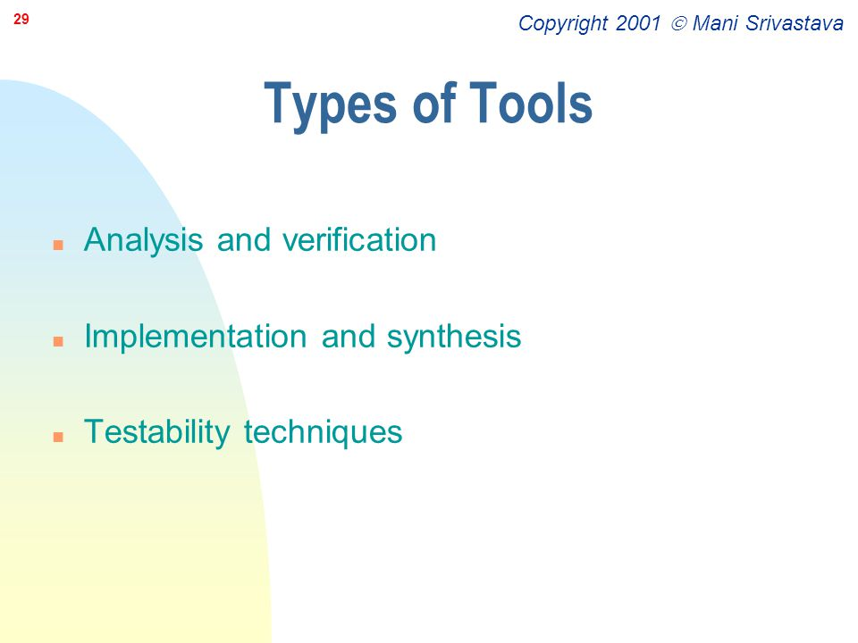 Copyright 2001  Mani Srivastava 29 Types of Tools n Analysis and verification n Implementation and synthesis n Testability techniques