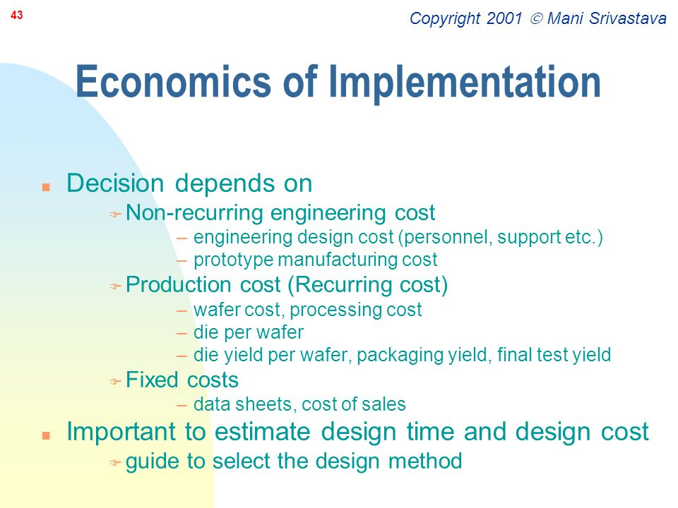 Copyright 2001  Mani Srivastava 43 Economics of Implementation n Decision depends on F Non-recurring engineering cost –engineering design cost (perso