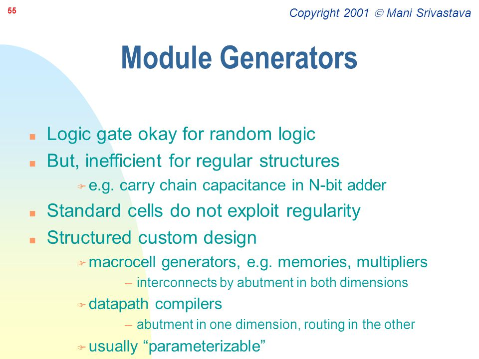 Copyright 2001  Mani Srivastava 55 Module Generators n Logic gate okay for random logic n But, inefficient for regular structures F e.g. carry chain