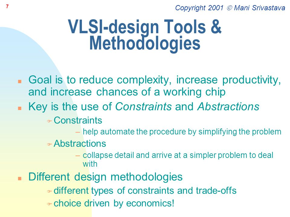 Copyright 2001  Mani Srivastava 8 Design Domains n Behavioral F what a system does n Structural F how entities are connected together to perform the behavior n Physical (geometrical) F how to build a structure that has the required connectivity to implement the prescribed behavior