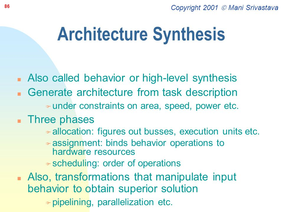Copyright 2001  Mani Srivastava 86 Architecture Synthesis n Also called behavior or high-level synthesis n Generate architecture from task descriptio