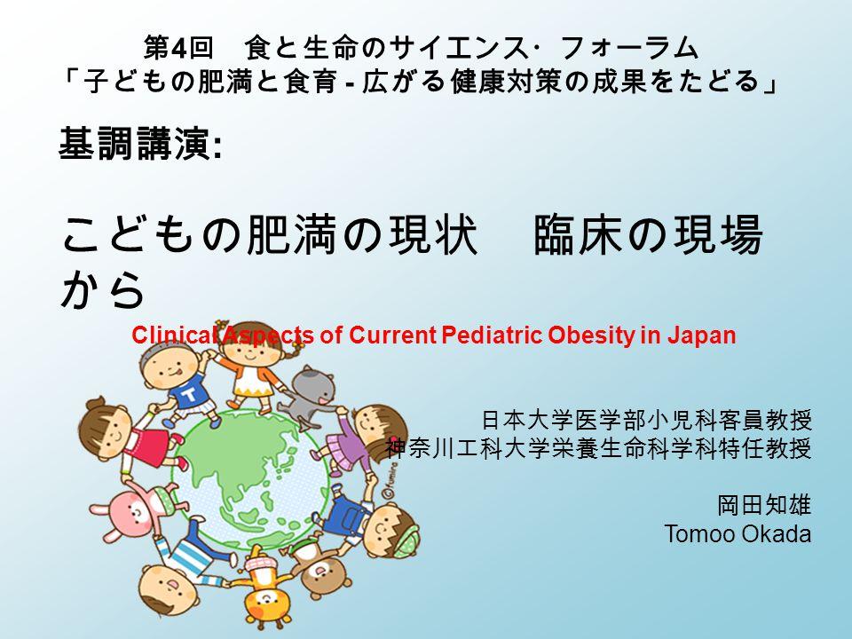 基調講演 : こどもの肥満の現状 臨床の現場 から Clinical Aspects of Current Pediatric Obesity in Japan 日本大学医学部小児科客員教授 神奈川工科大学栄養生命科学科特任教授 岡田知雄 Tomoo Okada 第 4 回 食と生命のサイエンス・フォーラム 「子どもの肥満と食育 - 広がる健康対策の成果をたどる」