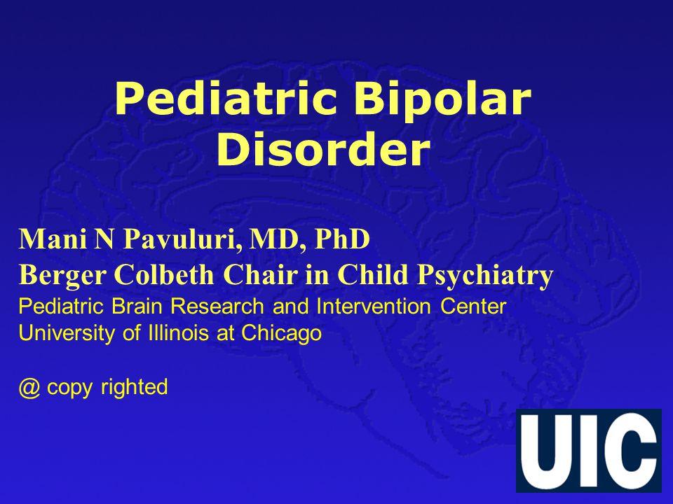 Pediatric Bipolar Disorder Mani N Pavuluri, MD, PhD Berger Colbeth Chair in Child Psychiatry Pediatric Brain Research and Intervention Center Universi