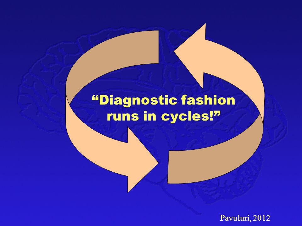 "Pavuluri, 2012 ""Diagnostic fashion runs in cycles!"""