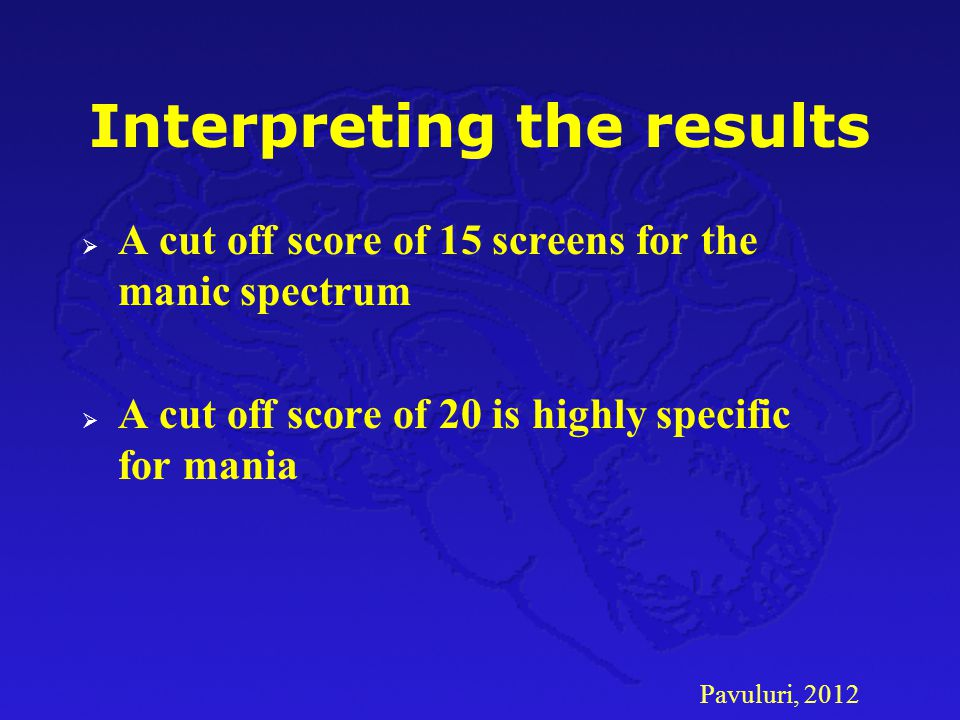 Pavuluri, 2012 Interpreting the results  A cut off score of 15 screens for the manic spectrum  A cut off score of 20 is highly specific for mania