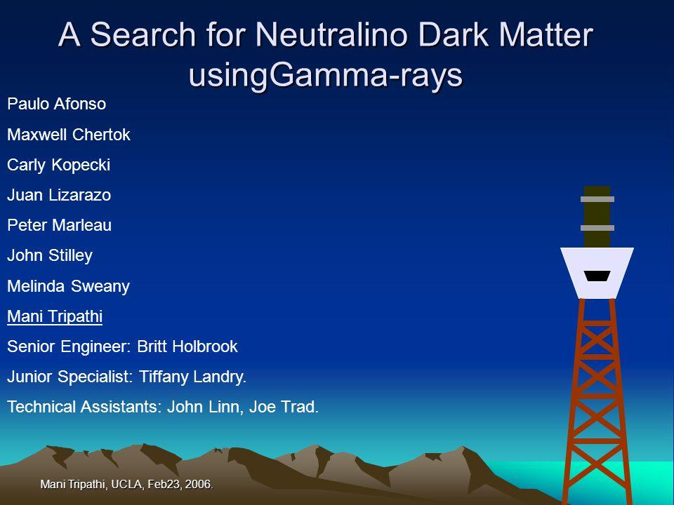 Mani Tripathi, UCLA, Feb23, 2006. A Search for Neutralino Dark Matter usingGamma-rays Paulo Afonso Maxwell Chertok Carly Kopecki Juan Lizarazo Peter M