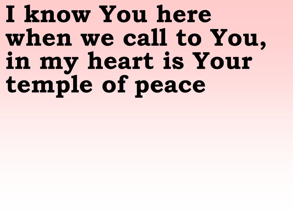 I know You here when we call to You, in my heart is Your temple of peace