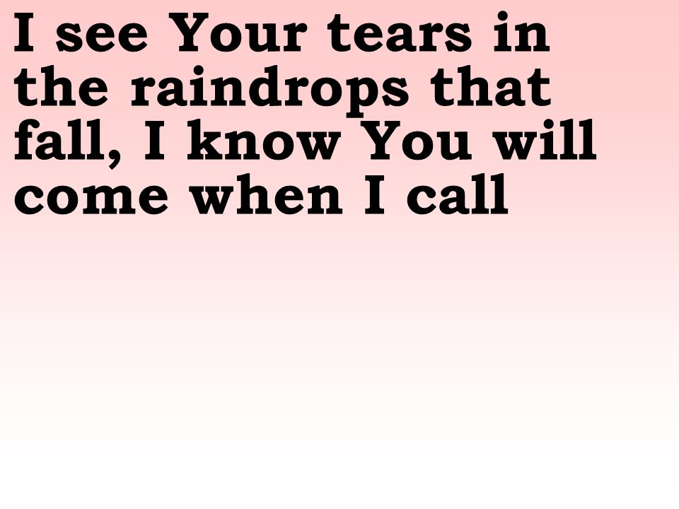 I see Your tears in the raindrops that fall, I know You will come when I call