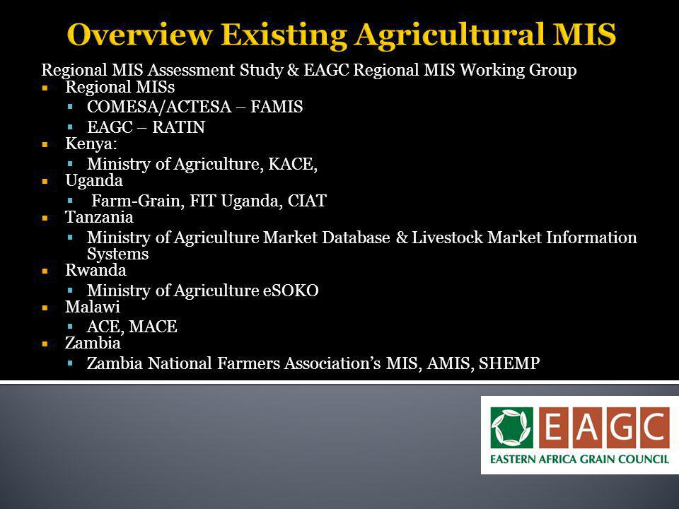 Overview Existing Agricultural MIS Regional MIS Assessment Study & EAGC Regional MIS Working Group  Regional MISs  COMESA/ACTESA – FAMIS  EAGC – RATIN  Kenya:  Ministry of Agriculture, KACE,  Uganda  Farm-Grain, FIT Uganda, CIAT  Tanzania  Ministry of Agriculture Market Database & Livestock Market Information Systems  Rwanda  Ministry of Agriculture eSOKO  Malawi  ACE, MACE  Zambia  Zambia National Farmers Association's MIS, AMIS, SHEMP