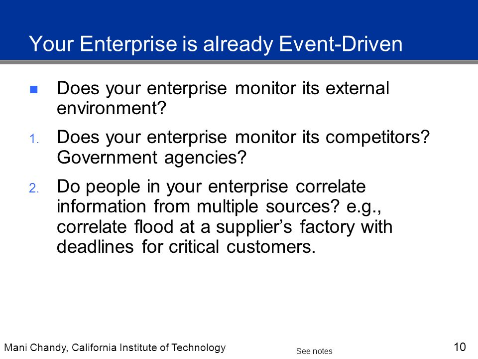 Mani Chandy, California Institute of Technology 10 See notes Your Enterprise is already Event-Driven Does your enterprise monitor its external environment.