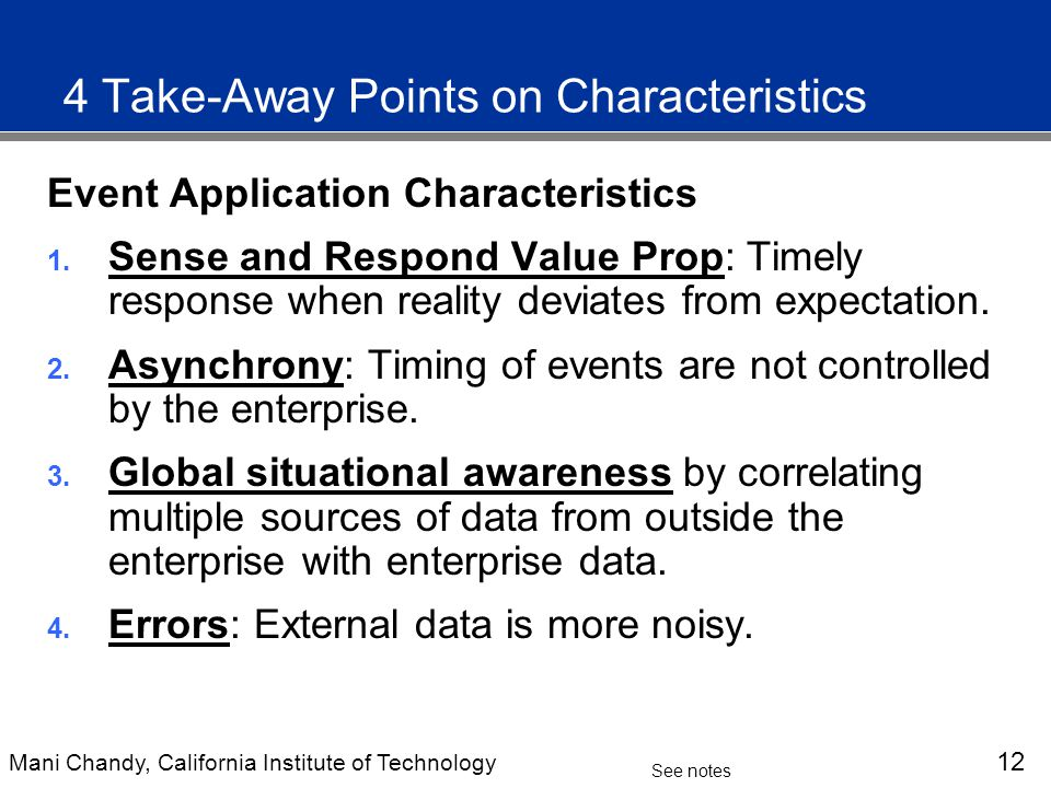 Mani Chandy, California Institute of Technology 12 See notes 4 Take-Away Points on Characteristics Event Application Characteristics 1.