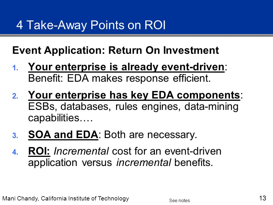 Mani Chandy, California Institute of Technology 13 See notes 4 Take-Away Points on ROI Event Application: Return On Investment 1.